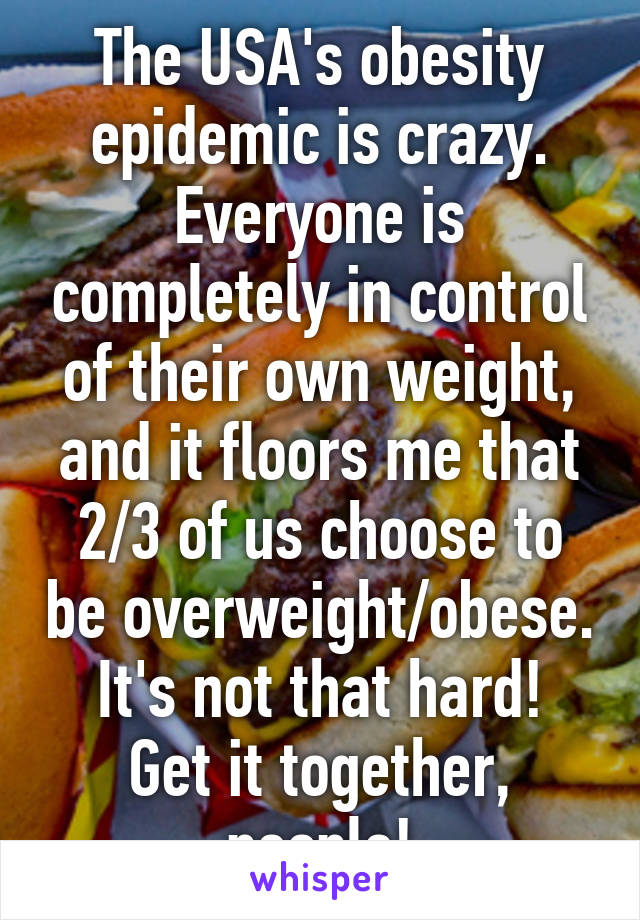 The USA's obesity epidemic is crazy. Everyone is completely in control of their own weight, and it floors me that 2/3 of us choose to be overweight/obese. It's not that hard! Get it together, people!