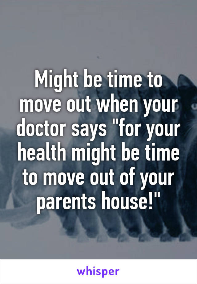 """Might be time to move out when your doctor says """"for your health might be time to move out of your parents house!"""""""