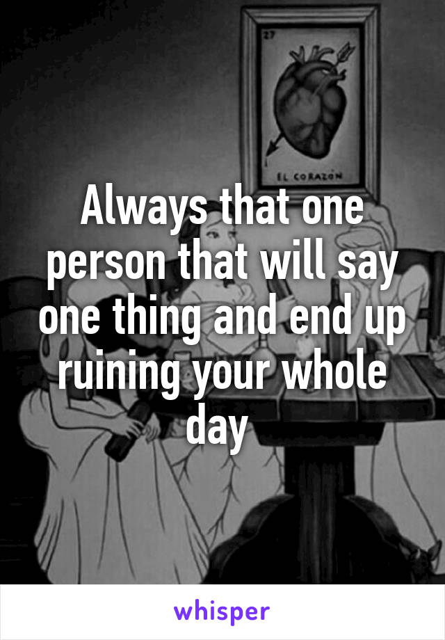 Always that one person that will say one thing and end up ruining your whole day