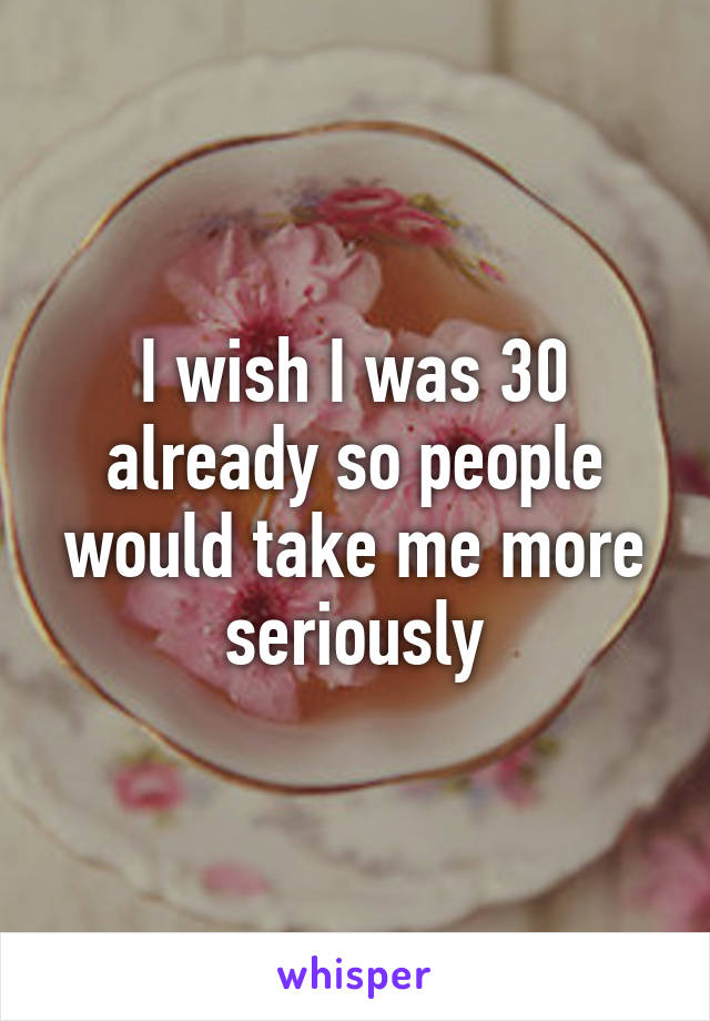 I wish I was 30 already so people would take me more seriously