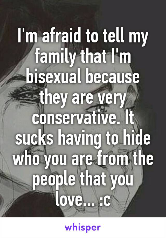 I'm afraid to tell my family that I'm bisexual because they are very conservative. It sucks having to hide who you are from the people that you love... :c