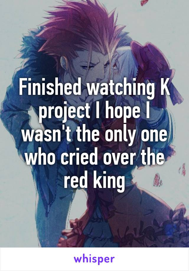 Finished watching K project I hope I wasn't the only one who cried over the red king
