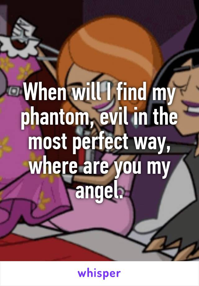 When will I find my phantom, evil in the most perfect way, where are you my angel.