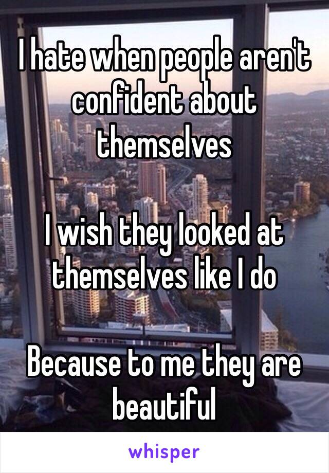 I hate when people aren't confident about themselves   I wish they looked at themselves like I do   Because to me they are beautiful