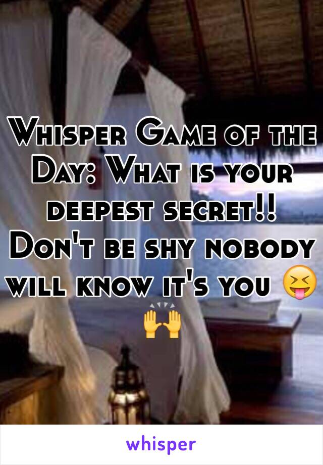 Whisper Game of the Day: What is your deepest secret!! Don't be shy nobody will know it's you 😝🙌
