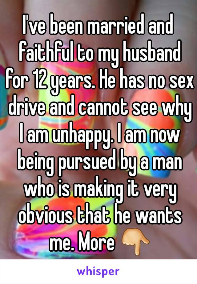 I've been married and faithful to my husband for 12 years. He has no sex drive and cannot see why I am unhappy. I am now being pursued by a man who is making it very obvious that he wants me. More 👇