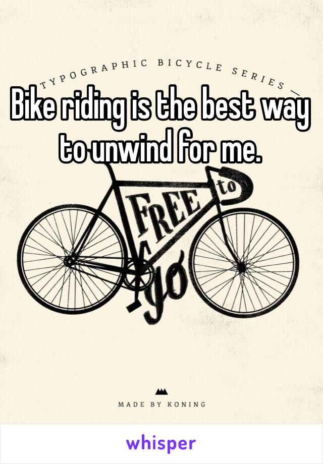 Bike riding is the best way to unwind for me.