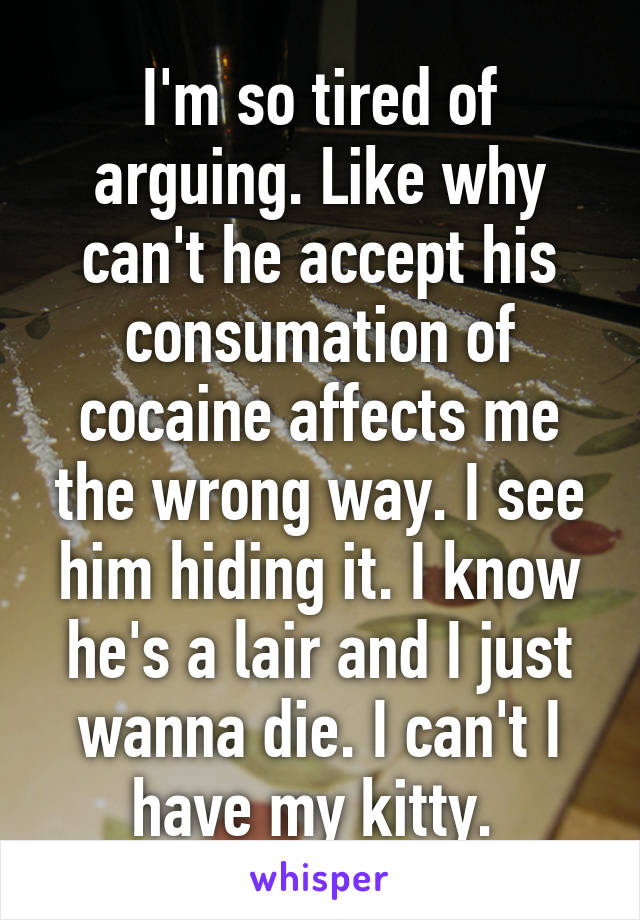 I'm so tired of arguing. Like why can't he accept his consumation of cocaine affects me the wrong way. I see him hiding it. I know he's a lair and I just wanna die. I can't I have my kitty.