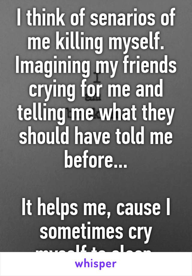 I think of senarios of me killing myself. Imagining my friends crying for me and telling me what they should have told me before...  It helps me, cause I sometimes cry myself to sleep.