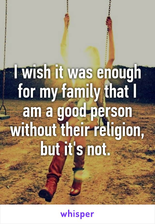 I wish it was enough for my family that I am a good person without their religion, but it's not.