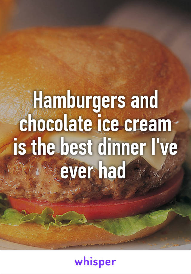 Hamburgers and chocolate ice cream is the best dinner I've ever had