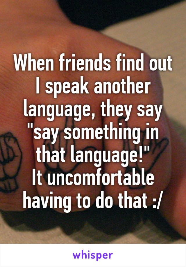 """When friends find out I speak another language, they say """"say something in that language!"""" It uncomfortable having to do that :/"""