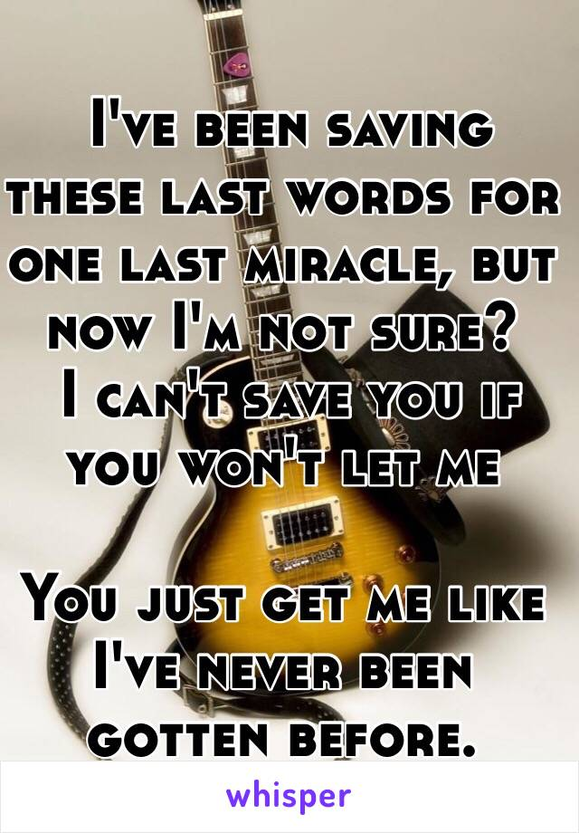 I've been saving these last words for one last miracle, but now I'm not sure?   I can't save you if you won't let me  You just get me like I've never been gotten before.