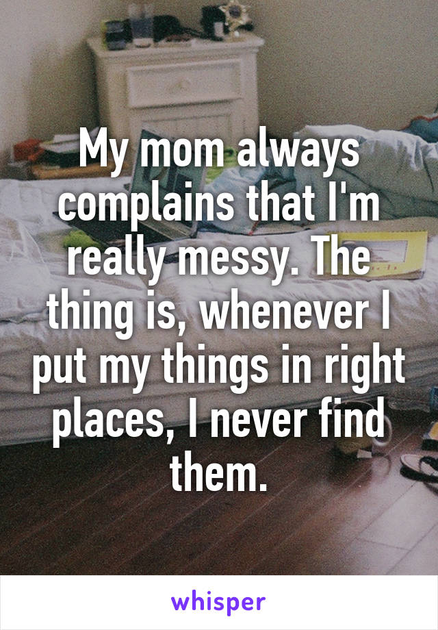 My mom always complains that I'm really messy. The thing is, whenever I put my things in right places, I never find them.