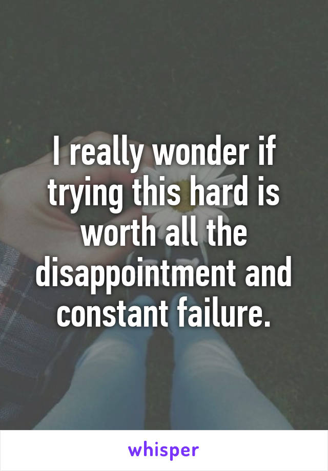 I really wonder if trying this hard is worth all the disappointment and constant failure.