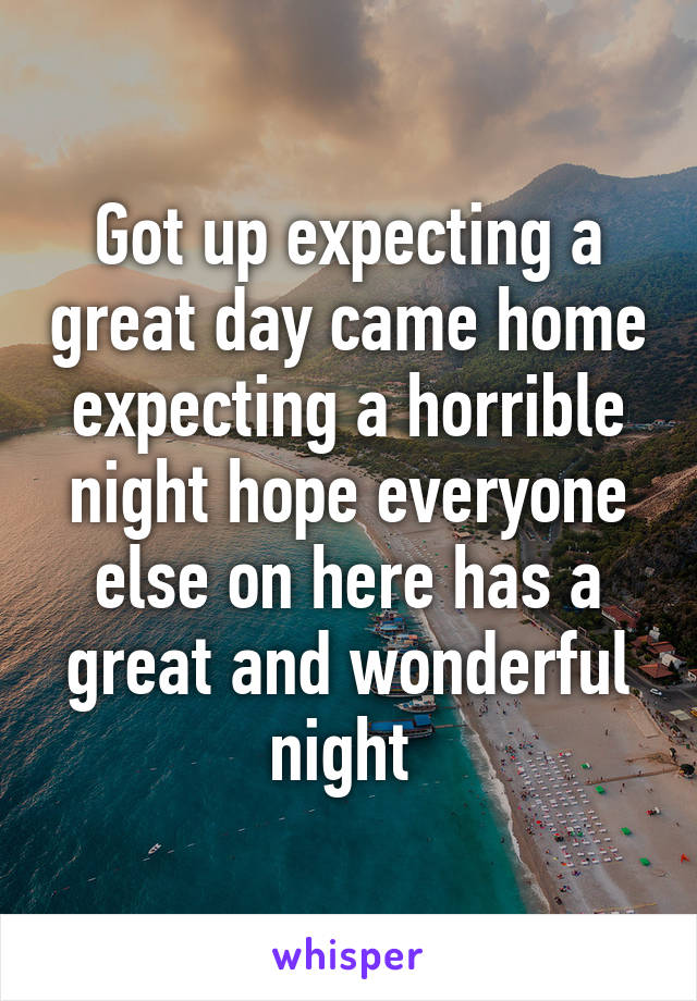Got up expecting a great day came home expecting a horrible night hope everyone else on here has a great and wonderful night