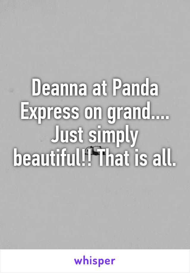 Deanna at Panda Express on grand.... Just simply beautiful!! That is all.