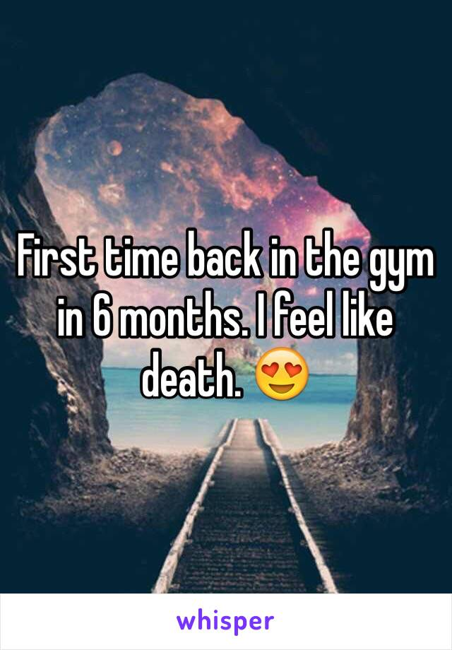 First time back in the gym in 6 months. I feel like death. 😍