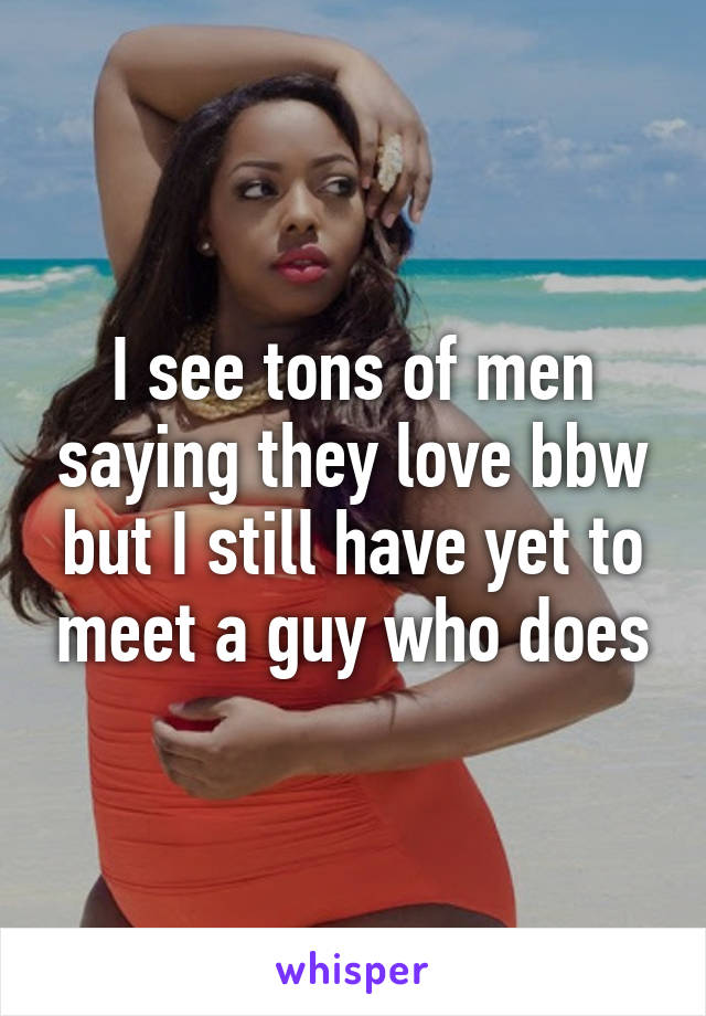 I see tons of men saying they love bbw but I still have yet to meet a guy who does