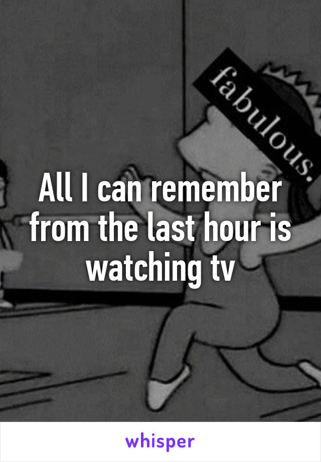 All I can remember from the last hour is watching tv
