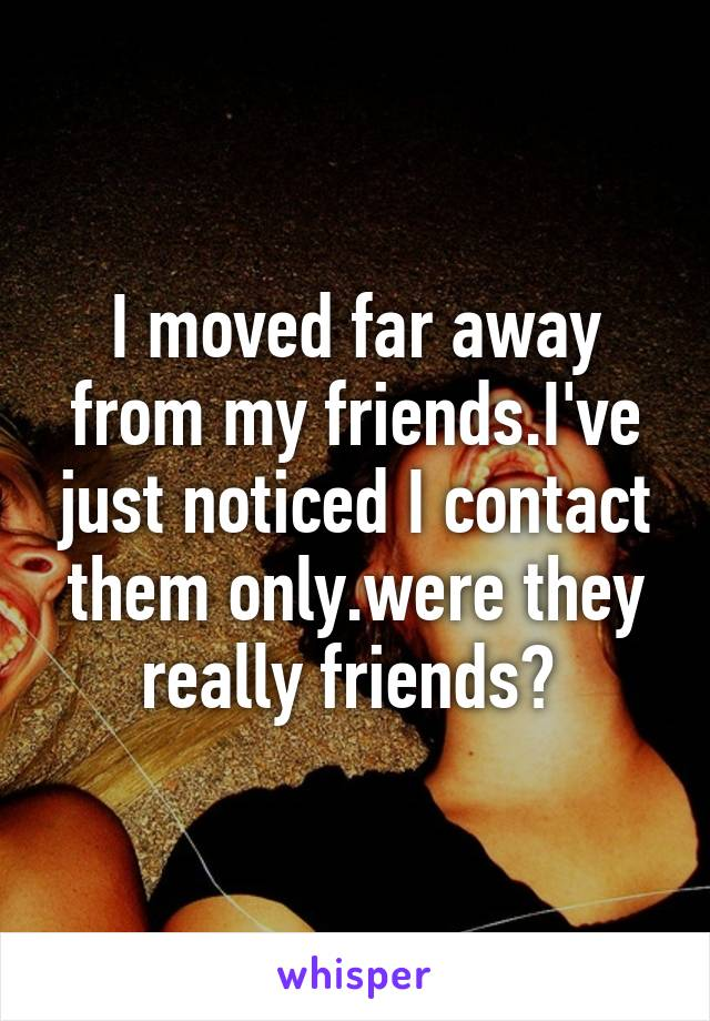 I moved far away from my friends.I've just noticed I contact them only.were they really friends?