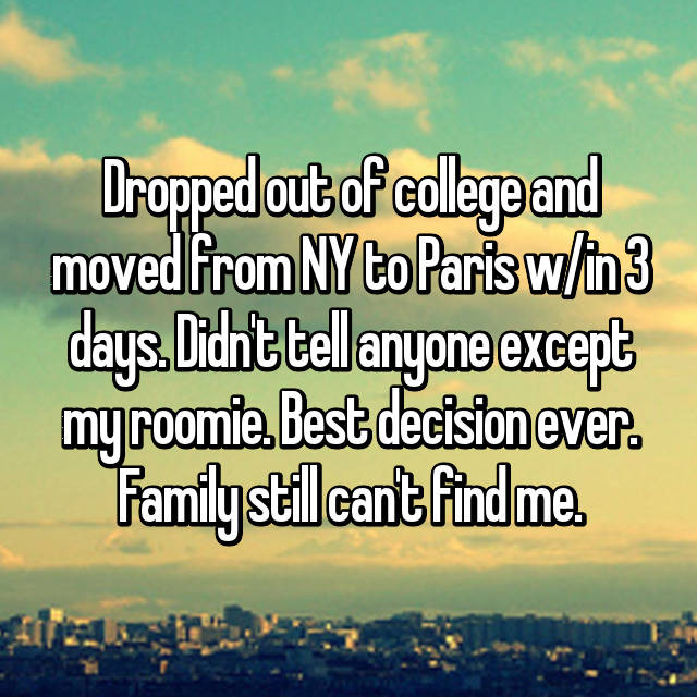 Dropped out of college and moved from NY to Paris w/in 3 days. Didn't tell anyone except my roomie. Best decision ever. Family still can't find me. 🙏🏻