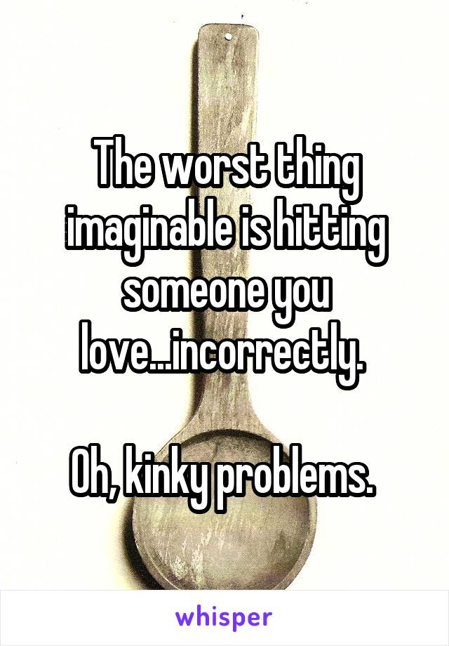 The worst thing imaginable is hitting someone you love...incorrectly.   Oh, kinky problems.