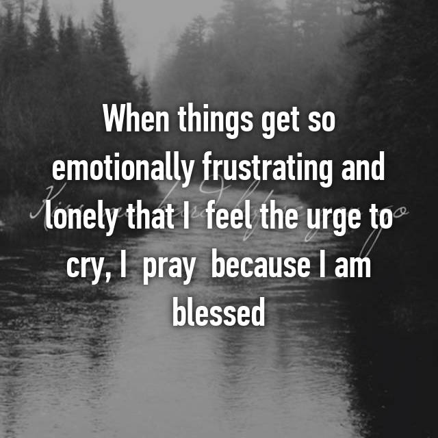 When things get so emotionally frustrating and lonely that I  feel the urge to cry, I  pray  because I am blessed