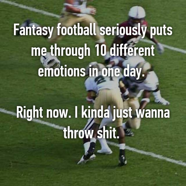 Fantasy football seriously puts me through 10 different emotions in one day.   Right now. I kinda just wanna throw shit.