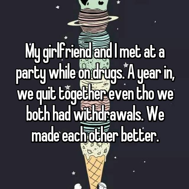 My girlfriend and I met at a party while on drugs. A year in, we quit together even tho we both had withdrawals. We made each other better.