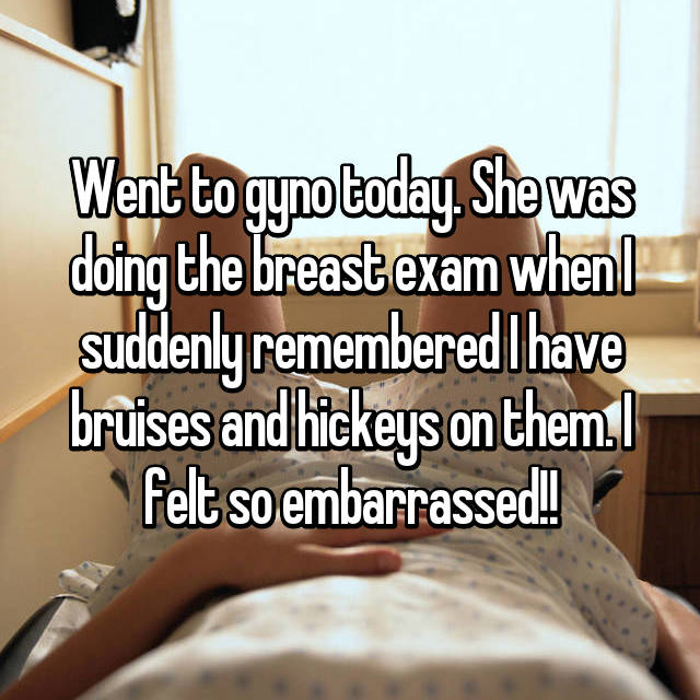 Went to gyno today. She was doing the breast exam when I suddenly remembered I have bruises and hickeys on them. I felt so embarrassed!!
