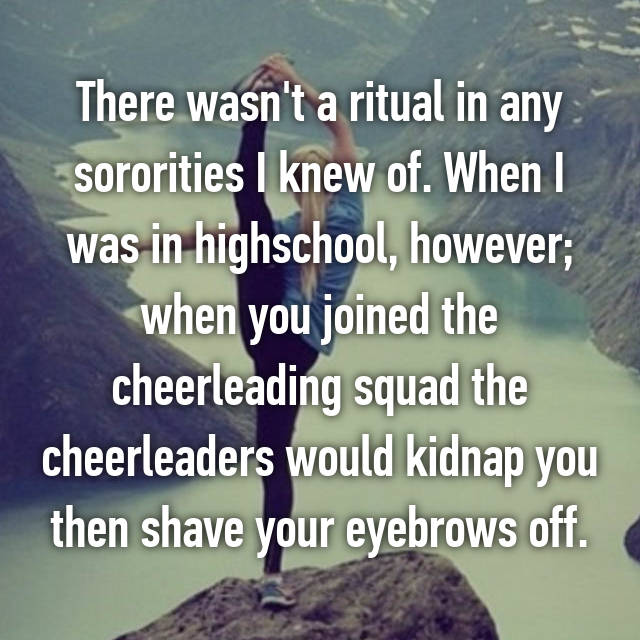 There wasn't a ritual in any sororities I knew of. When I was in highschool, however; when you joined the cheerleading squad the cheerleaders would kidnap you then shave your eyebrows off.