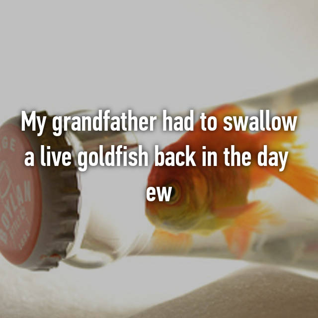 My grandfather had to swallow a live goldfish back in the day 😁 ew