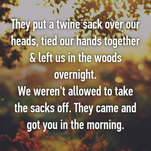 They put a twine sack over our heads, tied our hands together & left us in the woods overnight. We weren't allowed to take the sacks off. They came and got you in the morning.
