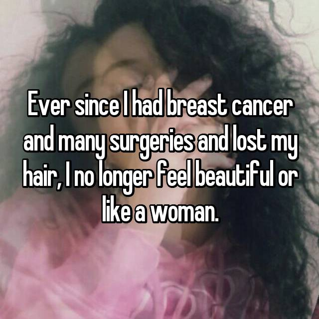Ever since I had breast cancer and many surgeries and lost my hair, I no longer feel beautiful or like a woman.