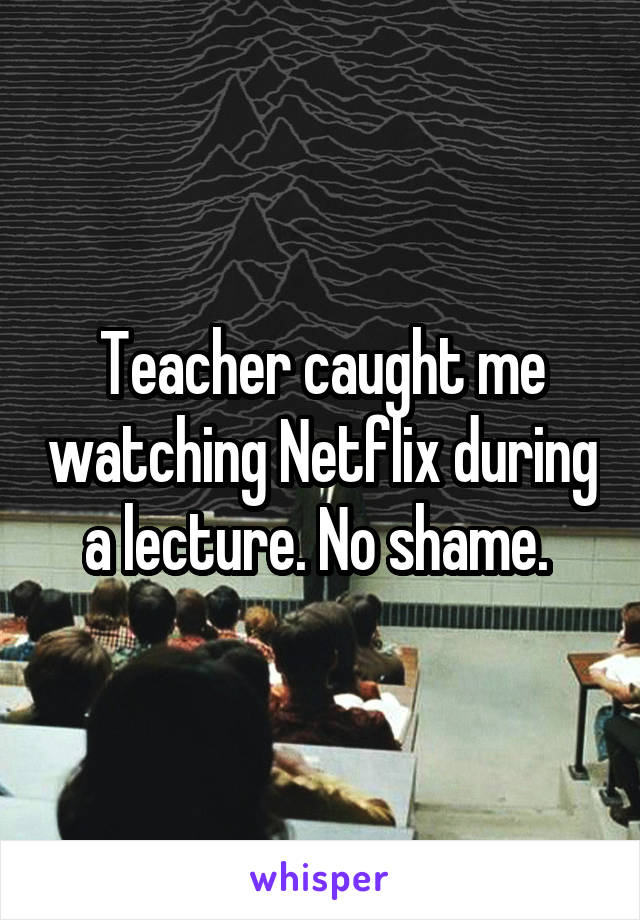 Teacher caught me watching Netflix during a lecture. No shame.