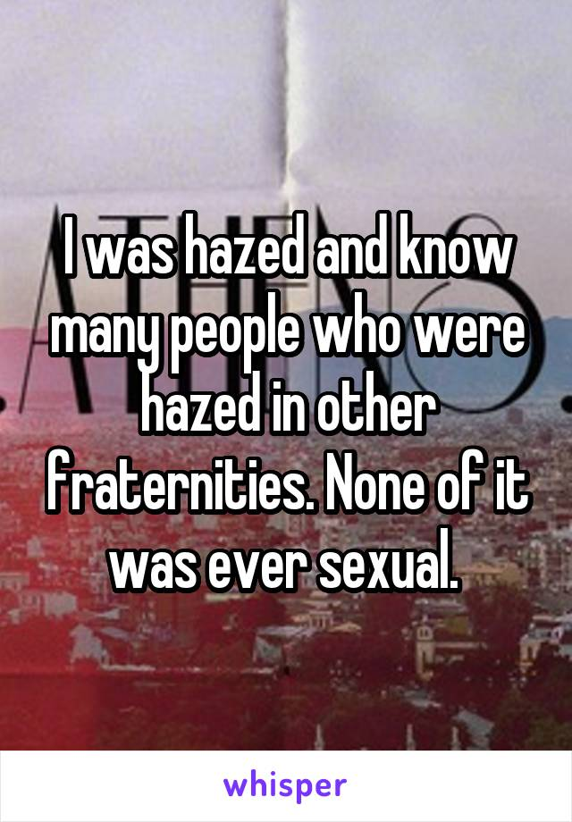 I was hazed and know many people who were hazed in other fraternities. None of it was ever sexual.