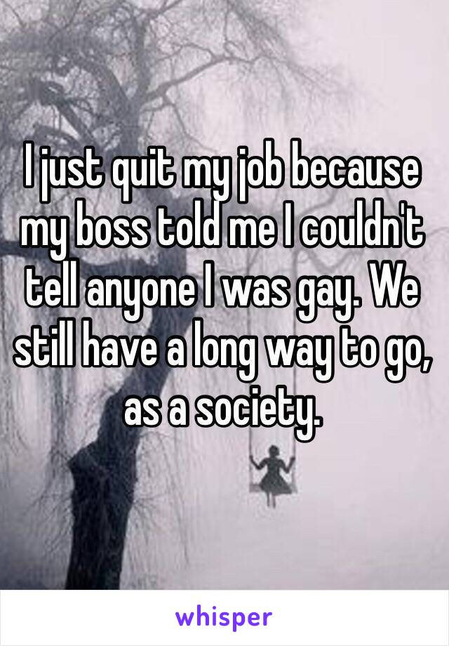 I just quit my job because my boss told me I couldn't tell anyone I was gay. We still have a long way to go, as a society.