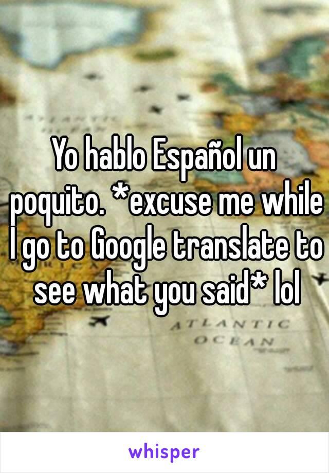 Yo hablo Español un poquito. *excuse me while I go to Google translate to  see