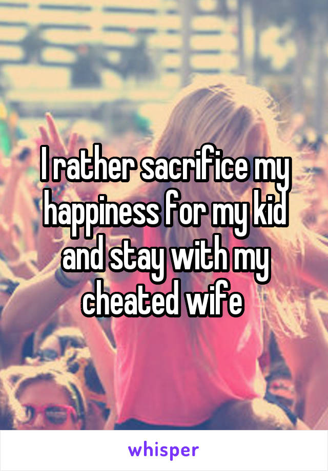 I rather sacrifice my happiness for my kid and stay with my cheated wife