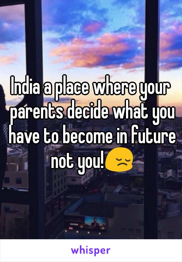 India a place where your parents decide what you have to become in future not you!😔