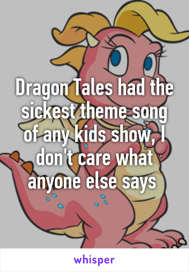 Dragon Tales had the sickest theme song of any kids show, I don't