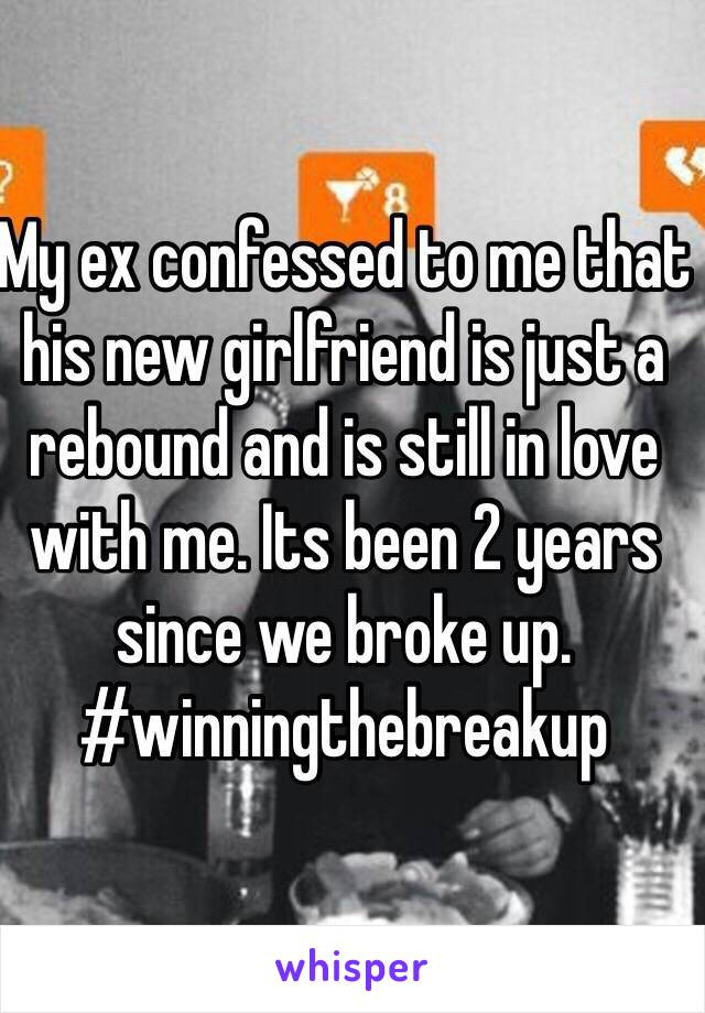 My ex confessed to me that his new girlfriend is just a rebound and is still in love with me. Its been 2 years since we broke up. #winningthebreakup