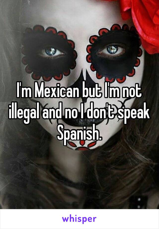 I'm Mexican but I'm not illegal and no I don't speak Spanish.
