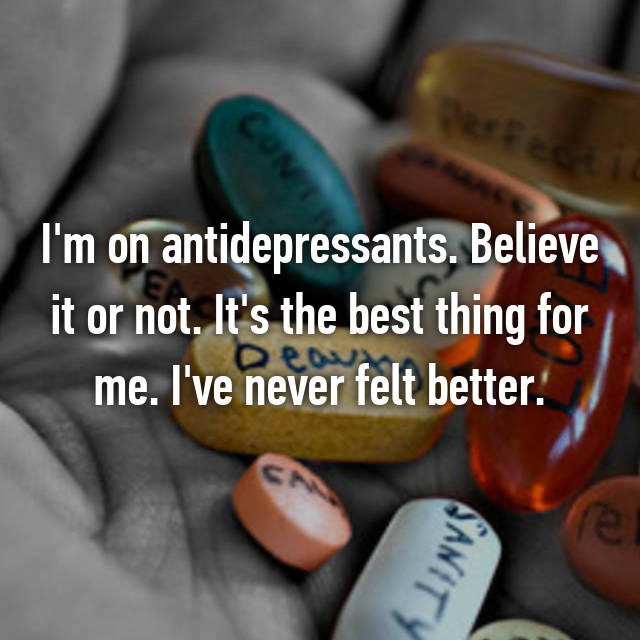 I'm on antidepressants. Believe it or not. It's the best thing for me. I've never felt better.