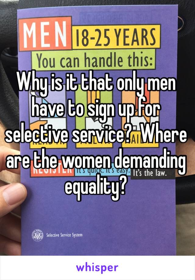 Why is it that only men have to sign up for selective service?  Where are the women demanding equality?