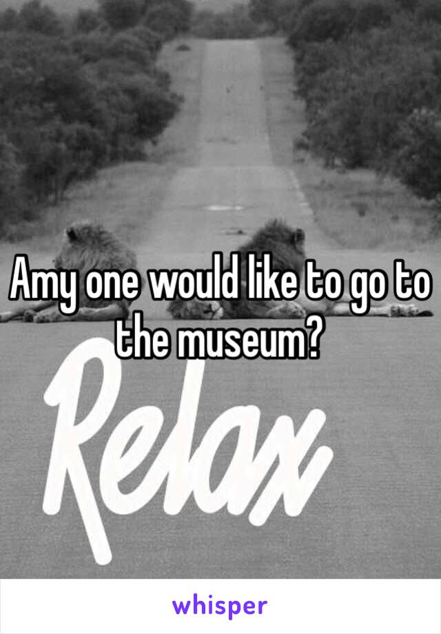 Amy one would like to go to the museum?