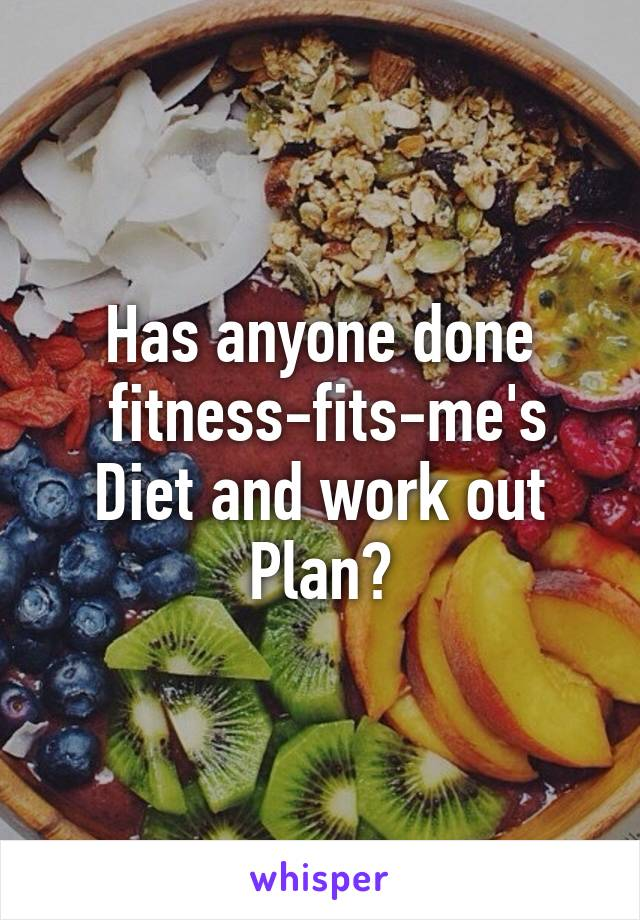 Has anyone done  fitness-fits-me's Diet and work out Plan?