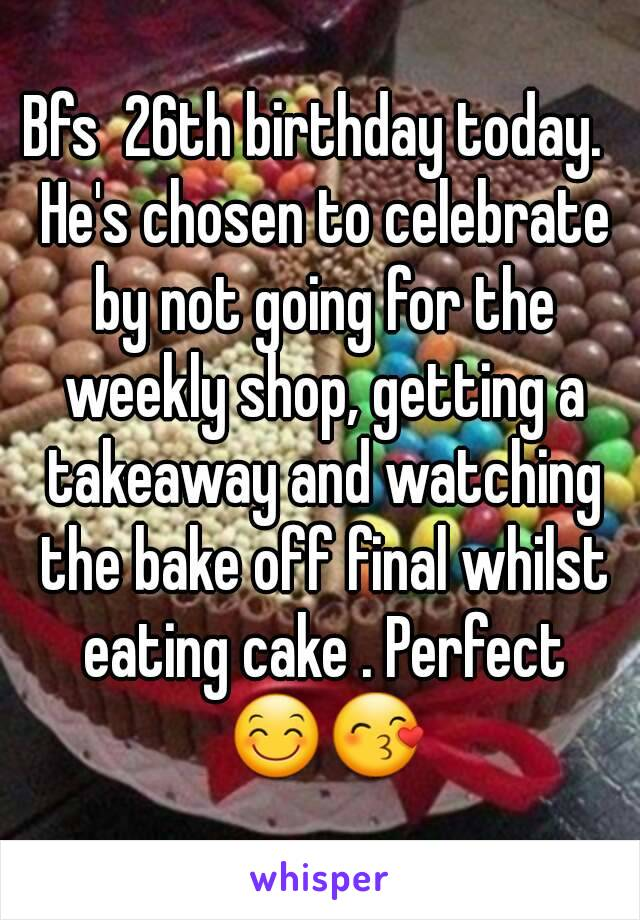 Bfs  26th birthday today.  He's chosen to celebrate by not going for the weekly shop, getting a takeaway and watching the bake off final whilst eating cake . Perfect 😊😙