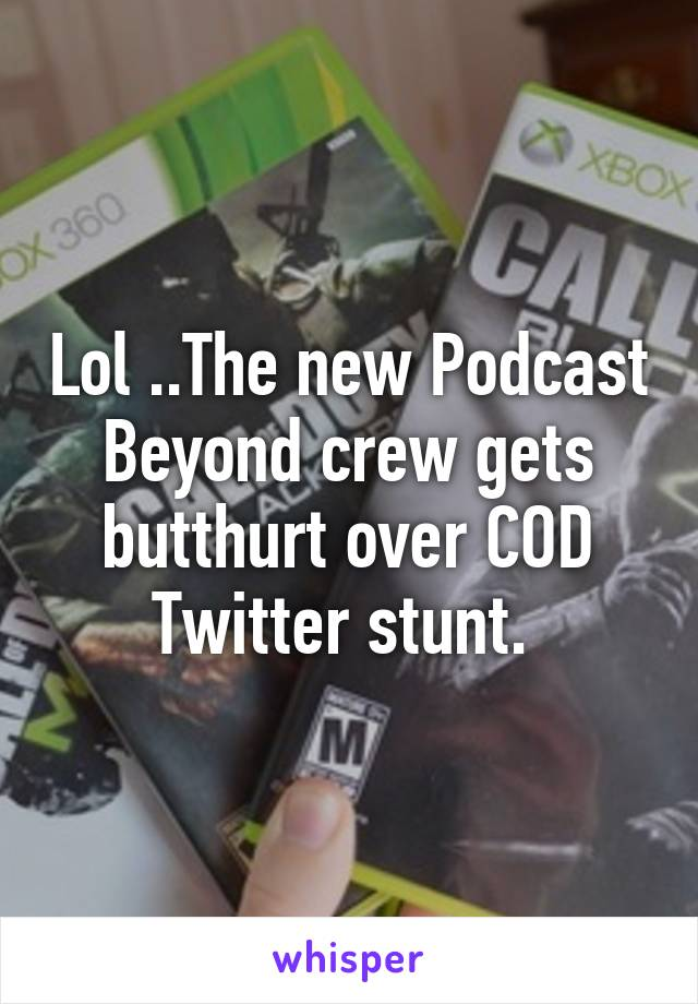 Lol ..The new Podcast Beyond crew gets butthurt over COD Twitter stunt.